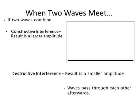 Constructive Interference – Result is a larger amplitude When Two Waves Meet…  Destructive Interference – Result is a smaller amplitude  Waves pass through.
