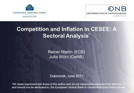 Competition and Inflation in CESEE: A Sectoral Analysis * Reiner Martin (ECB) Julia Wörz (OeNB) Dubrovnik, June 2011 *All views expressed are those of.