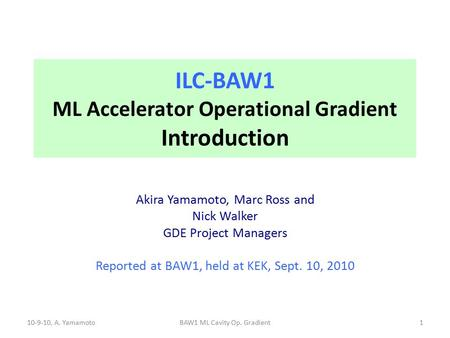 ILC-BAW1 ML Accelerator Operational Gradient Introduction Akira Yamamoto, Marc Ross and Nick Walker GDE Project Managers Reported at BAW1, held at KEK,