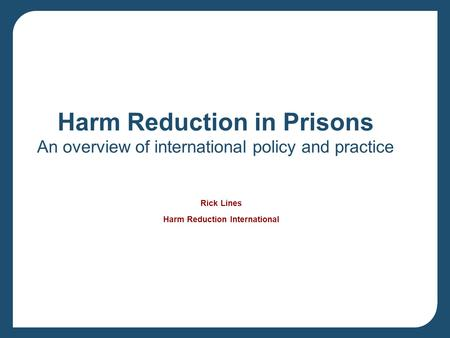 Harm Reduction in Prisons An overview of international policy and practice Rick Lines Harm Reduction International.