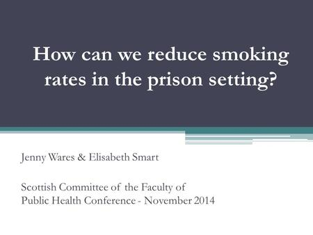 How can we reduce smoking rates in the prison setting? Jenny Wares & Elisabeth Smart Scottish Committee of the Faculty of Public Health Conference - November.