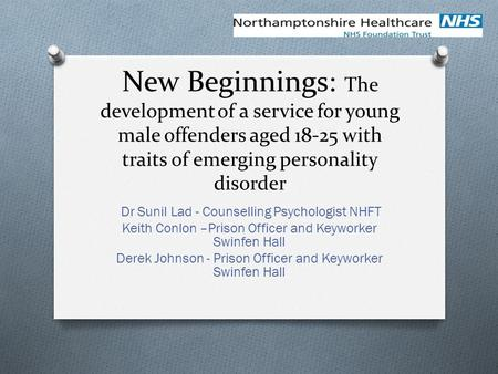 New Beginnings: The development of a service for young male offenders aged 18-25 with traits of emerging personality disorder Dr Sunil Lad - Counselling.