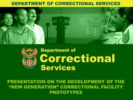 "Department of Correctional PRESENTATION ON THE DEVELOPMENT OF THE ""NEW GENERATION"" CORRECTIONAL FACILITY PROTOTYPES DEPARTMENT OF CORRECTIONAL SERVICES."