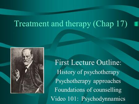 Treatment and therapy (Chap 17) First Lecture Outline : History of psychotherapy Psychotherapy approaches Foundations of counselling Video 101: Psychodynnamics.