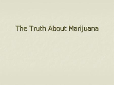 The Truth About Marijuana. 2 1. Marijuana is much weaker today than it was in the 1960's and much less dangerous Agree Disagree Agree Disagree EVIDENCE: