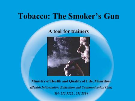 Tobacco: The Smoker's Gun A tool for trainers Ministry of Health and Quality of Life, Mauritius (Health Information, Education and Communication Unit)