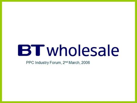 PPC Industry Forum, 2 nd March, 2006. Data & Connectivity Development. Wholesale Product Management (WPM) Disclaimer BT has taken reasonable care to check.