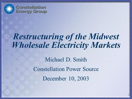 1 Restructuring of the Midwest Wholesale Electricity Markets Michael D. Smith Constellation Power Source December 10, 2003.