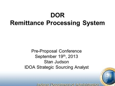 DOR Remittance Processing System Pre-Proposal Conference September 19 th, 2013 Stan Judson IDOA Strategic Sourcing Analyst.