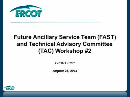 Future Ancillary Service Team (FAST) and Technical Advisory Committee (TAC) Workshop #2 ERCOT Staff August 25, 2014 1.