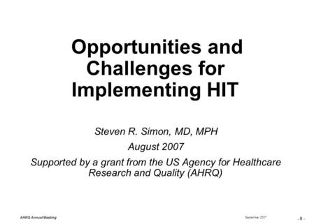 - 0 - September 2007 AHRQ Annual Meeting Opportunities and Challenges for Implementing HIT Steven R. Simon, MD, MPH August 2007 Supported by a grant from.