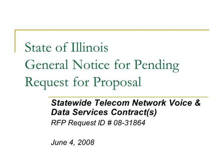 State of Illinois General Notice for Pending Request for Proposal Statewide Telecom Network Voice & Data Services Contract(s) RFP Request ID # 08-31864.