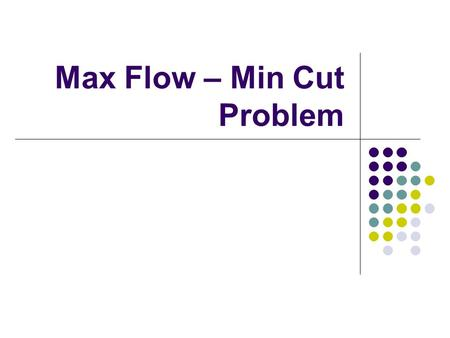 Max Flow – Min Cut Problem. Directed Graph Applications Shortest Path Problem (Shortest path from one point to another) Max Flow problems (Maximum material.