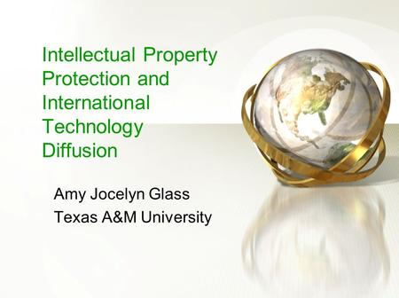 Intellectual Property Protection and International Technology Diffusion Amy Jocelyn Glass Texas A&M University.
