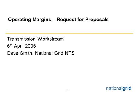 1 Operating Margins – Request for Proposals Transmission Workstream 6 th April 2006 Dave Smith, National Grid NTS.
