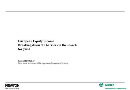European Equity Income Breaking down the barriers in the search for yield Aaron Barnfather Director of Investment Management (European Equities)