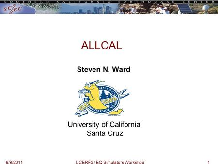 16/9/2011UCERF3 / EQ Simulators Workshop ALLCAL Steven N. Ward University of California Santa Cruz.