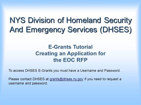 NYS Division of Homeland Security And Emergency Services (DHSES) E-Grants Tutorial Creating an Application for the EOC RFP To access DHSES E-Grants you.