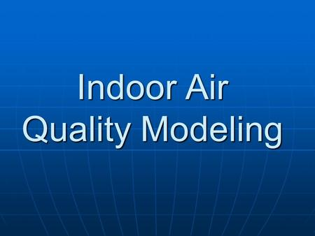 Indoor Air Quality Modeling. Purpose of Indoor Air Quality Modeling To estimate the indoor air pollutant concentration in a building To estimate the indoor.