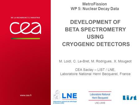 DEVELOPMENT OF BETA SPECTROMETRY USING CRYOGENIC DETECTORS M. Loidl, C. Le-Bret, M. Rodrigues, X. Mougeot CEA Saclay – LIST / LNE, Laboratoire National.