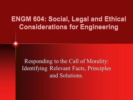 ENGM 604: Social, Legal and Ethical Considerations for Engineering Responding to the Call of Morality: Identifying Relevant Facts, Principles and Solutions.