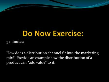 "5 minutes: How does a distribution channel fit into the marketing mix? Provide an example how the distribution of a product can ""add value"" to it."
