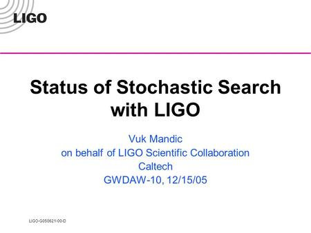 LIGO-G050621-00-D Status of Stochastic Search with LIGO Vuk Mandic on behalf of LIGO Scientific Collaboration Caltech GWDAW-10, 12/15/05.
