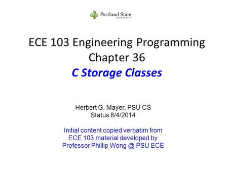 ECE 103 Engineering Programming Chapter 36 C Storage Classes Herbert G. Mayer, PSU CS Status 8/4/2014 Initial content copied verbatim from ECE 103 material.