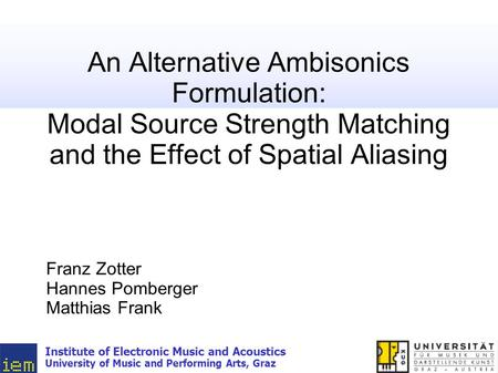 An Alternative Ambisonics Formulation: Modal Source Strength Matching and the Effect of Spatial Aliasing Franz Zotter Hannes Pomberger Matthias Frank Institute.