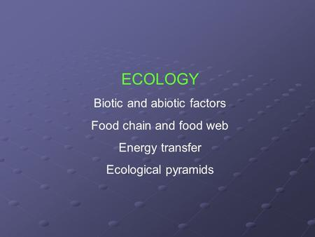 ECOLOGY Biotic and abiotic factors Food chain and food web Energy transfer Ecological pyramids.