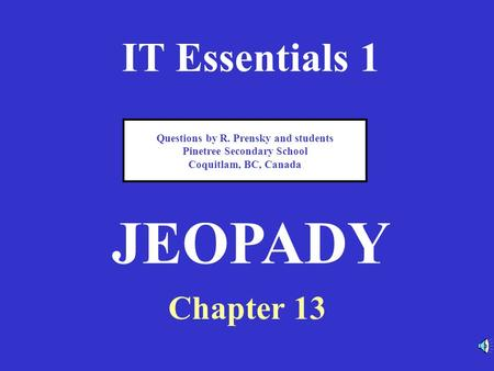 IT Essentials 1 Chapter 13 JEOPADY Questions by R. Prensky and students Pinetree Secondary School Coquitlam, BC, Canada.