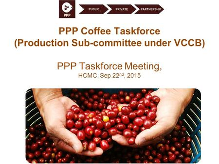 PPP Coffee Taskforce (Production Sub-committee under VCCB) PPP Taskforce Meeting, HCMC, Sep 22 nd, 2015.