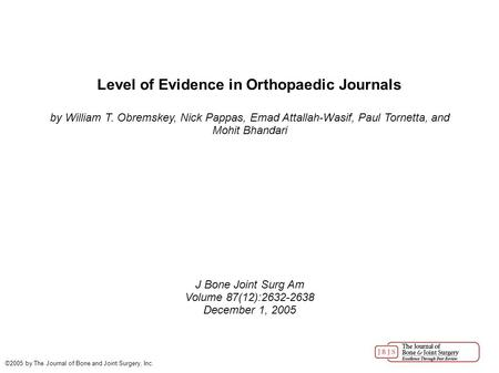 Level of Evidence in Orthopaedic Journals by William T. Obremskey, Nick Pappas, Emad Attallah-Wasif, Paul Tornetta, and Mohit Bhandari J Bone Joint Surg.