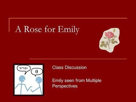 A Rose for Emily Class Discussion Emily seen from Multiple Perspectives.