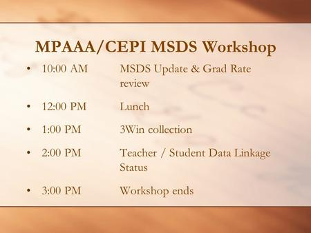 MPAAA/CEPI MSDS Workshop 10:00 AMMSDS Update & Grad Rate review 12:00 PMLunch 1:00 PM3Win collection 2:00 PMTeacher / Student Data Linkage Status 3:00.