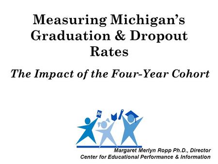 Measuring Michigan's Graduation & Dropout Rates The Impact of the Four-Year Cohort Margaret Merlyn Ropp Ph.D., Director Center for Educational Performance.