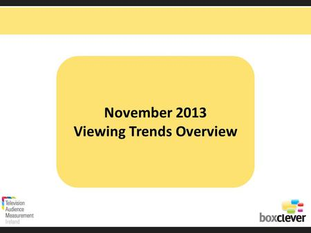 November 2013 Viewing Trends Overview. Irish adults aged 15+ watched TV for an average of 3 hours and 35 minutes each day in November 2013 9 minutes more.