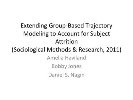 Extending Group-Based Trajectory Modeling to Account for Subject Attrition (Sociological Methods & Research, 2011) Amelia Haviland Bobby Jones Daniel S.