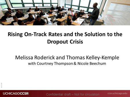 © CCSR Rising On-Track Rates and the Solution to the Dropout Crisis Melissa Roderick and Thomas Kelley-Kemple with Courtney Thompson & Nicole Beechum Confidential.