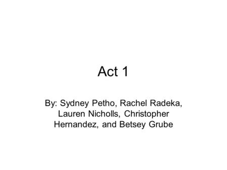 Act 1 By: Sydney Petho, Rachel Radeka, Lauren Nicholls, Christopher Hernandez, and Betsey Grube.