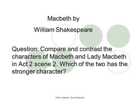 D Mac Gabhann, Scoil Chaitríona Question: Compare and contrast the characters of Macbeth and Lady Macbeth in Act 2 scene 2. Which of the two has the stronger.