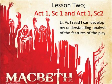 Act 1, Sc 1 and Act 1, Sc2 Lesson Two; Act 1, Sc 1 and Act 1, Sc2 Li; As I read I can develop my understanding analysis of the features of the play.