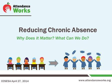 Www.attendanceworks.org Reducing Chronic Absence Why Does It Matter? What Can We Do? CCSESA April 27, 2014.