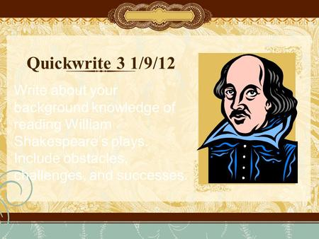 Quickwrite 3 1/9/12 Write about your background knowledge of reading William Shakespeare's plays. Include obstacles, challenges, and successes.