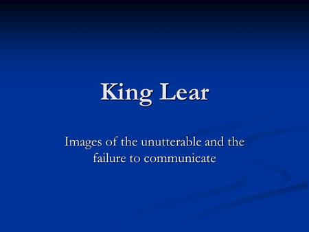 King Lear Images of the unutterable and the failure to communicate.