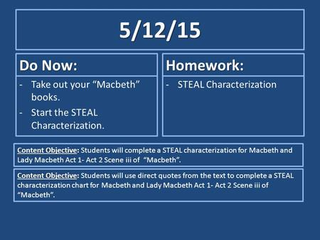 "5/12/15 Do Now: -Take out your ""Macbeth"" books. -Start the STEAL Characterization. Homework: -STEAL Characterization Content Objective: Content Objective:"