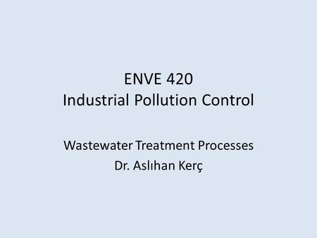ENVE 420 Industrial Pollution Control Wastewater Treatment Processes Dr. Aslıhan Kerç.