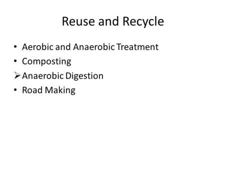 Reuse and Recycle Aerobic and Anaerobic Treatment Composting  Anaerobic Digestion Road Making.
