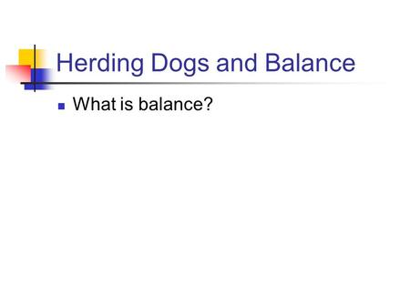 Herding Dogs and Balance What is balance?. Herding Dogs and Balance What is balance? Balance is an overall harmonious symmetry which a dog exhibits. A.