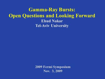 Gamma-Ray Bursts: Open Questions and Looking Forward Ehud Nakar Tel-Aviv University 2009 Fermi Symposium Nov. 3, 2009.